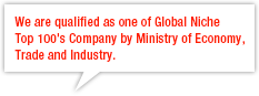 We are qualified as one of Global Niche Top 100's Company by Ministry of Economy, Trade and Industry.